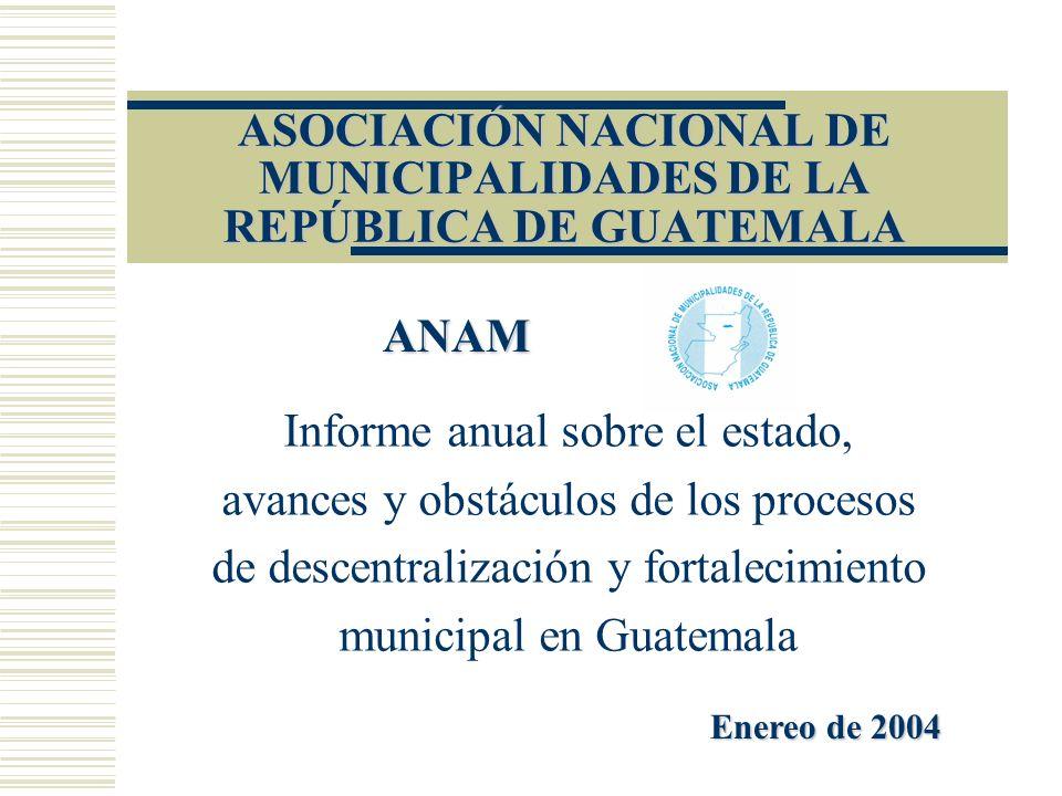 ASOCIACIÓN NACIONAL DE MUNICIPALIDADES DE LA REPÚBLICA DE GUATEMALA Informe anual sobre el estado, avances y obstáculos de los procesos de descentrali
