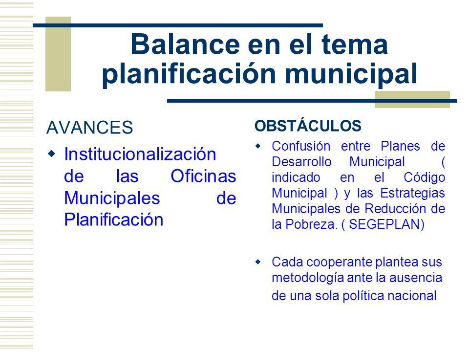 Balance en el tema planificación municipal AVANCES Institucionalización de las Oficinas Municipales de Planificación OBSTÁCULOS Confusión entre Planes