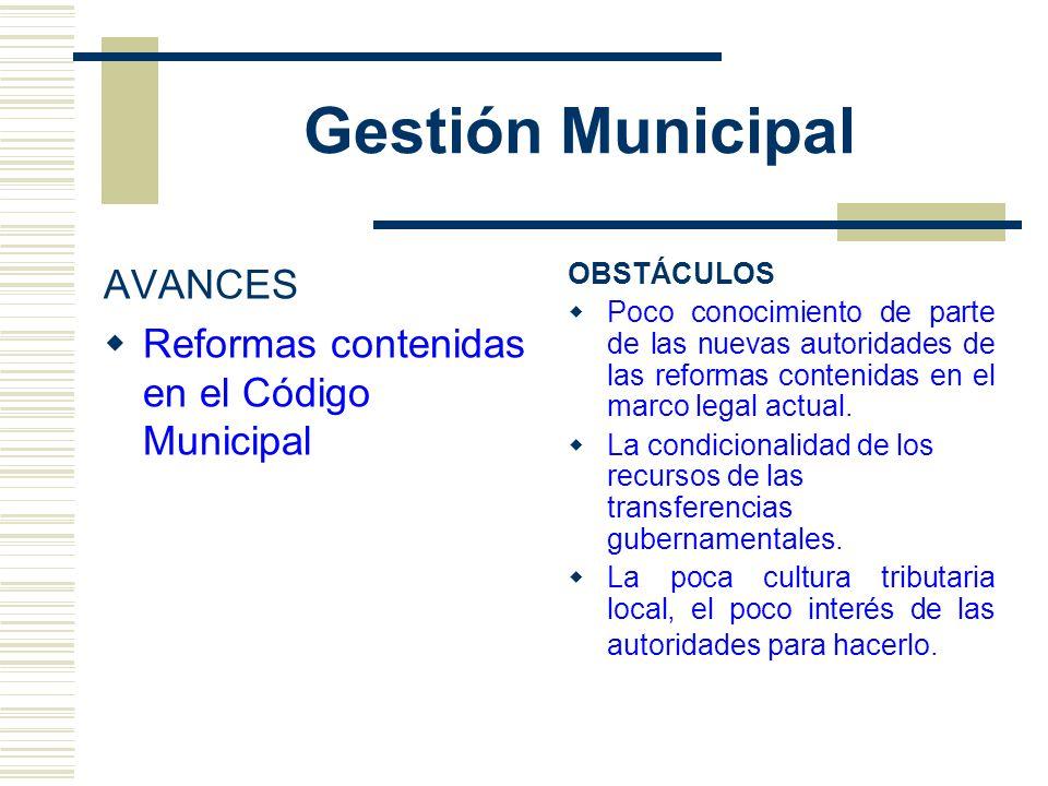 Gestión Municipal AVANCES Reformas contenidas en el Código Municipal OBSTÁCULOS Poco conocimiento de parte de las nuevas autoridades de las reformas c