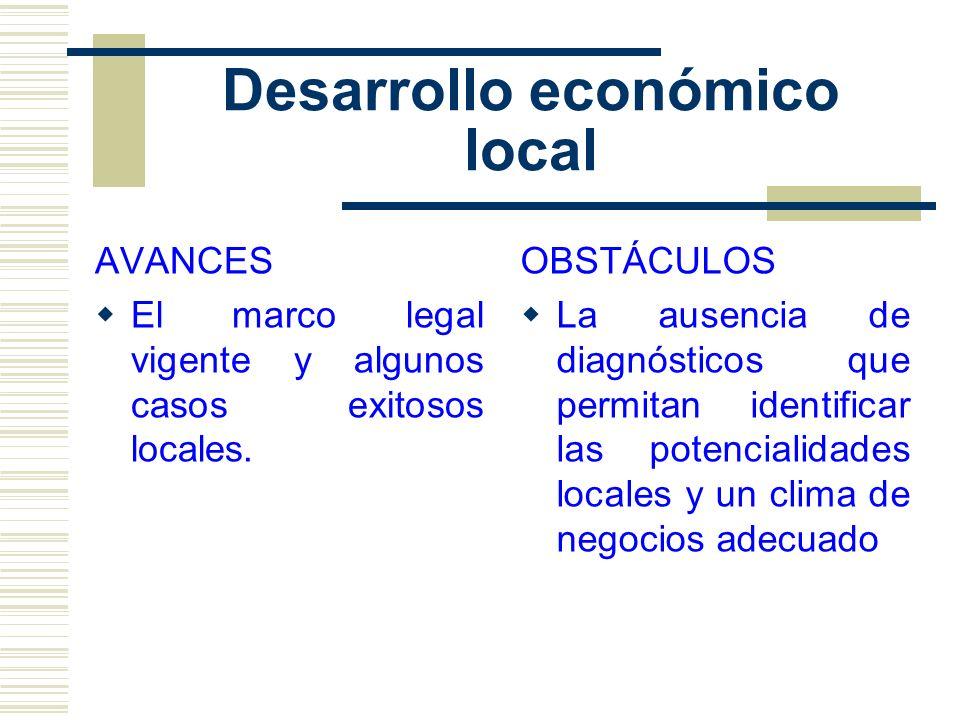 Desarrollo económico local AVANCES El marco legal vigente y algunos casos exitosos locales. OBSTÁCULOS La ausencia de diagnósticos que permitan identi