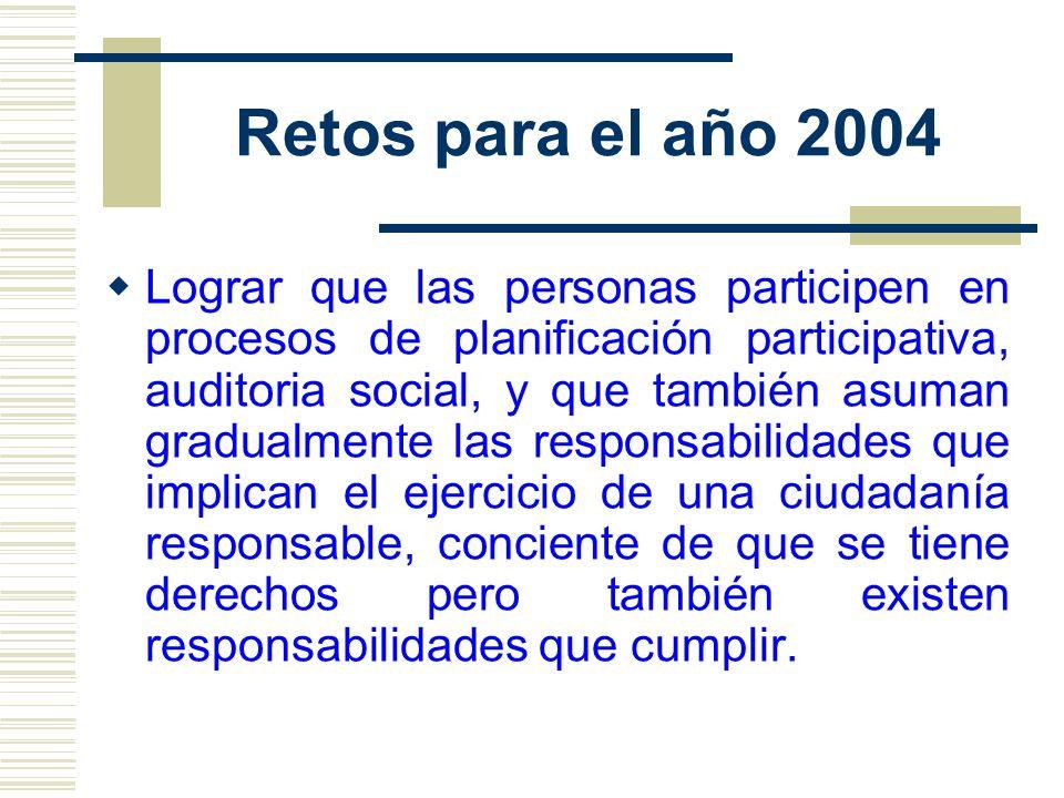 Retos para el año 2004 Lograr que las personas participen en procesos de planificación participativa, auditoria social, y que también asuman gradualme