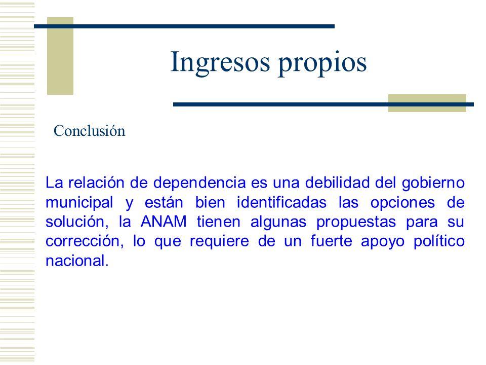 Ingresos propios La relación de dependencia es una debilidad del gobierno municipal y están bien identificadas las opciones de solución, la ANAM tiene