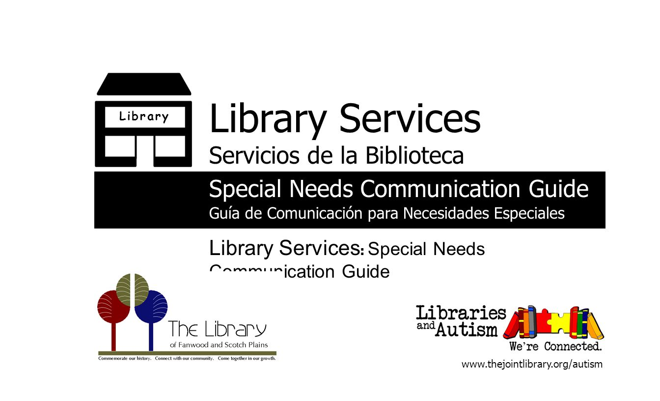 L i b r a r yL i b r a r y Library Services Servicios de la Biblioteca Special Needs Communication Guide Guía de Comunicación para Necesidades Especiales Library Services : Special Needs Communication Guide www.thejointlibrary.org/autism