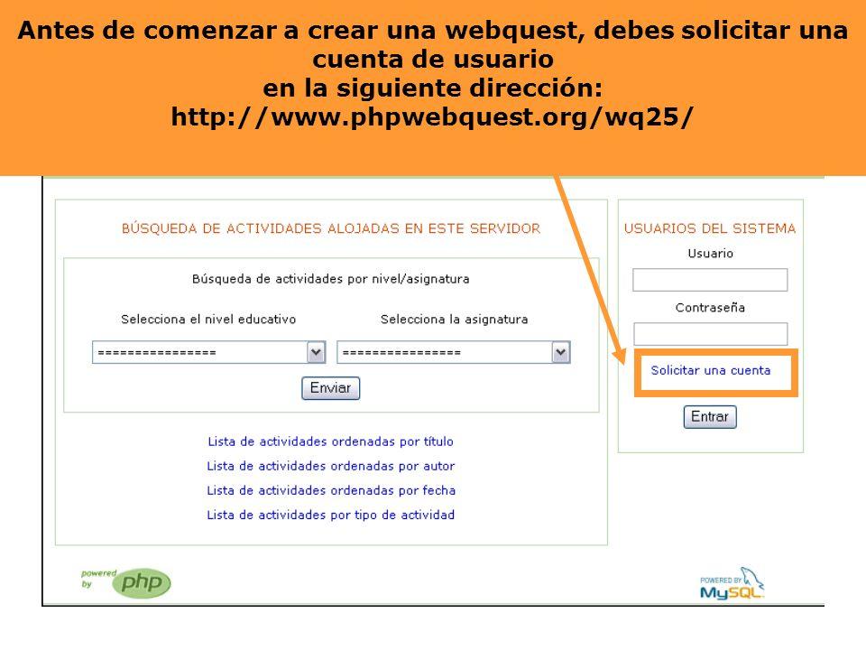 Antes de comenzar a crear una webquest, deberás solicitar una cuenta de usuario en la siguiente dirección: http://www.phpwebquest.org/wq25/ Antes de c