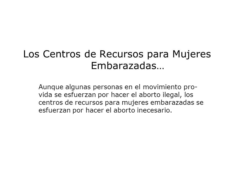 Los Centros de Recursos para Mujeres Embarazadas… Aunque algunas personas en el movimiento pro- vida se esfuerzan por hacer el aborto ilegal, los cent