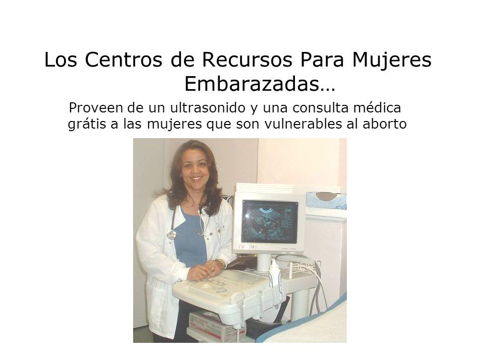 Los Centros de Recursos Para Mujeres Embarazadas… Proveen de un ultrasonido y una consulta médica grátis a las mujeres que son vulnerables al aborto