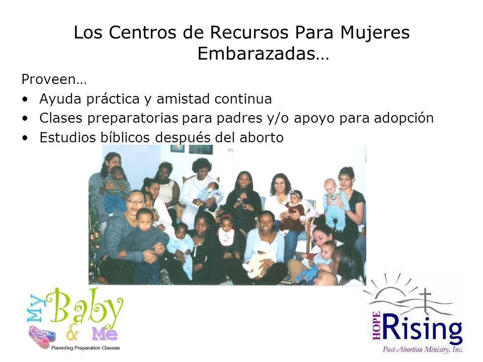 Los Centros de Recursos Para Mujeres Embarazadas… Proveen… Ayuda práctica y amistad continua Clases preparatorias para padres y/o apoyo para adopción