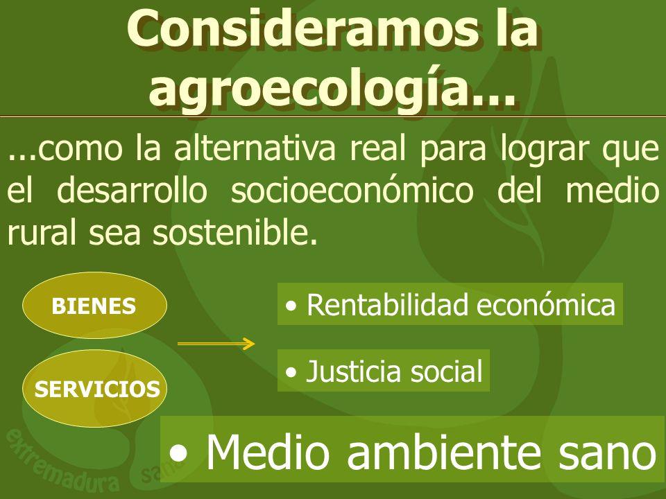 Consideramos la agroecología......como la alternativa real para lograr que el desarrollo socioeconómico del medio rural sea sostenible. Rentabilidad e