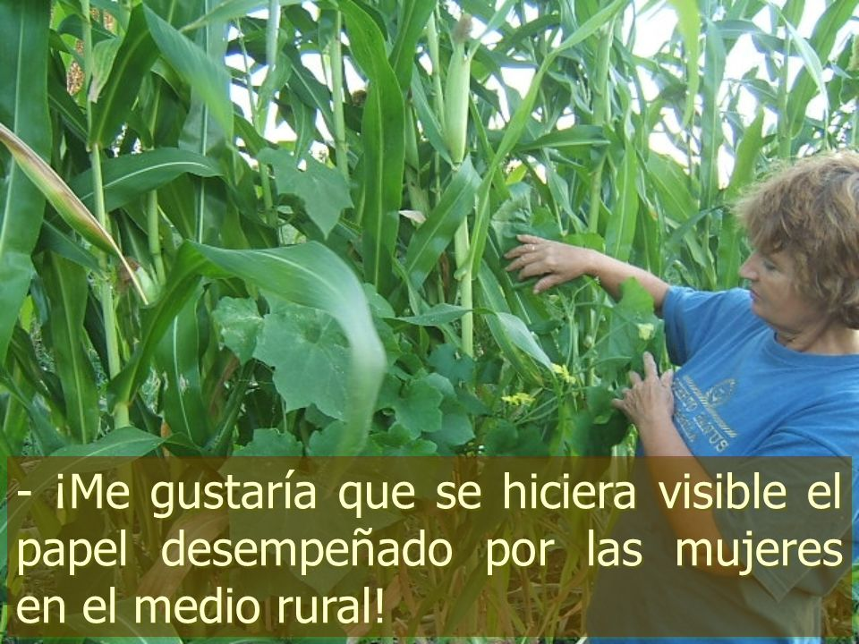- ¡Me gustaría que se hiciera visible el papel desempeñado por las mujeres en el medio rural!