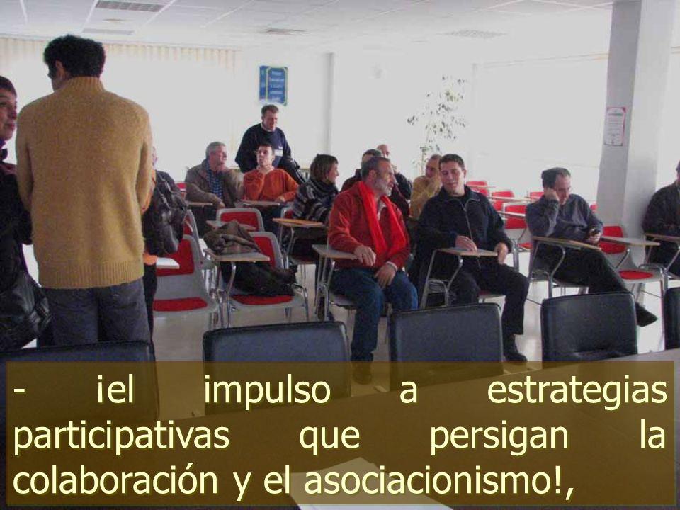 - ¡el impulso a estrategias participativas que persigan la colaboración y el asociacionismo!,
