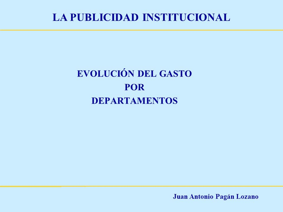 Juan Antonio Pagán Lozano LA PUBLICIDAD INSTITUCIONAL EVOLUCIÓN DEL GASTO POR DEPARTAMENTOS