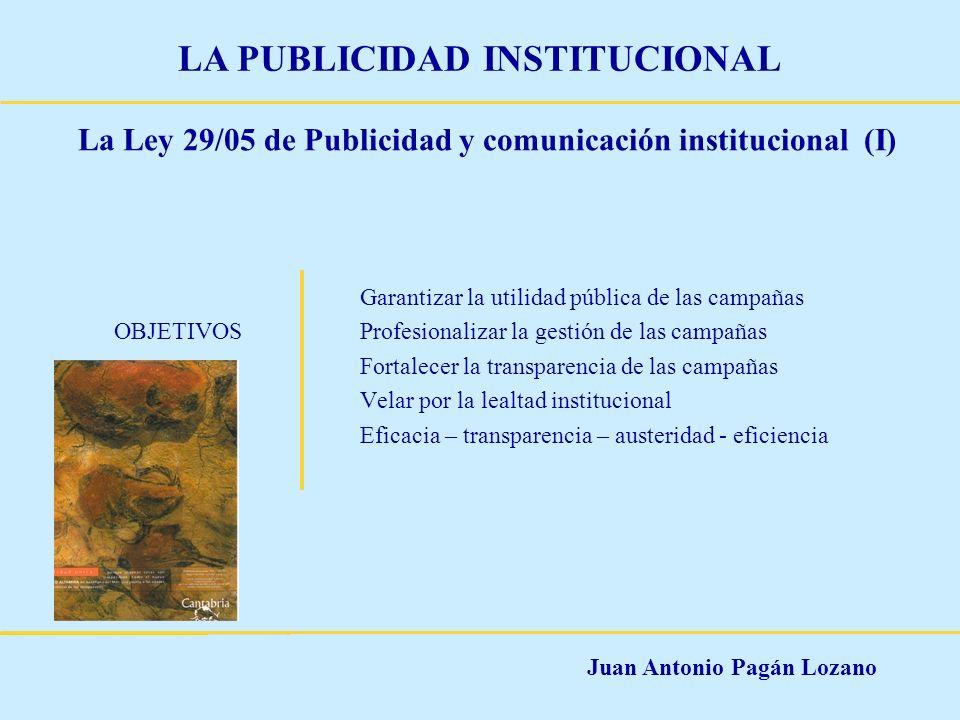 Juan Antonio Pagán Lozano LA PUBLICIDAD INSTITUCIONAL La Ley 29/05 de Publicidad y comunicación institucional (I) Garantizar la utilidad pública de la