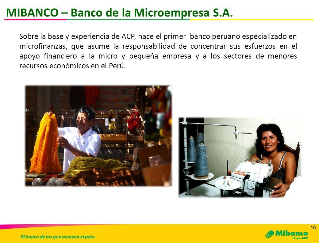 16 MIBANCO – Banco de la Microempresa S.A. Sobre la base y experiencia de ACP, nace el primer banco peruano especializado en microfinanzas, que asume