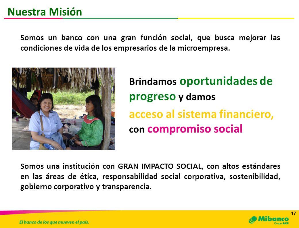 17 Somos un banco con una gran función social, que busca mejorar las condiciones de vida de los empresarios de la microempresa. Somos una institución