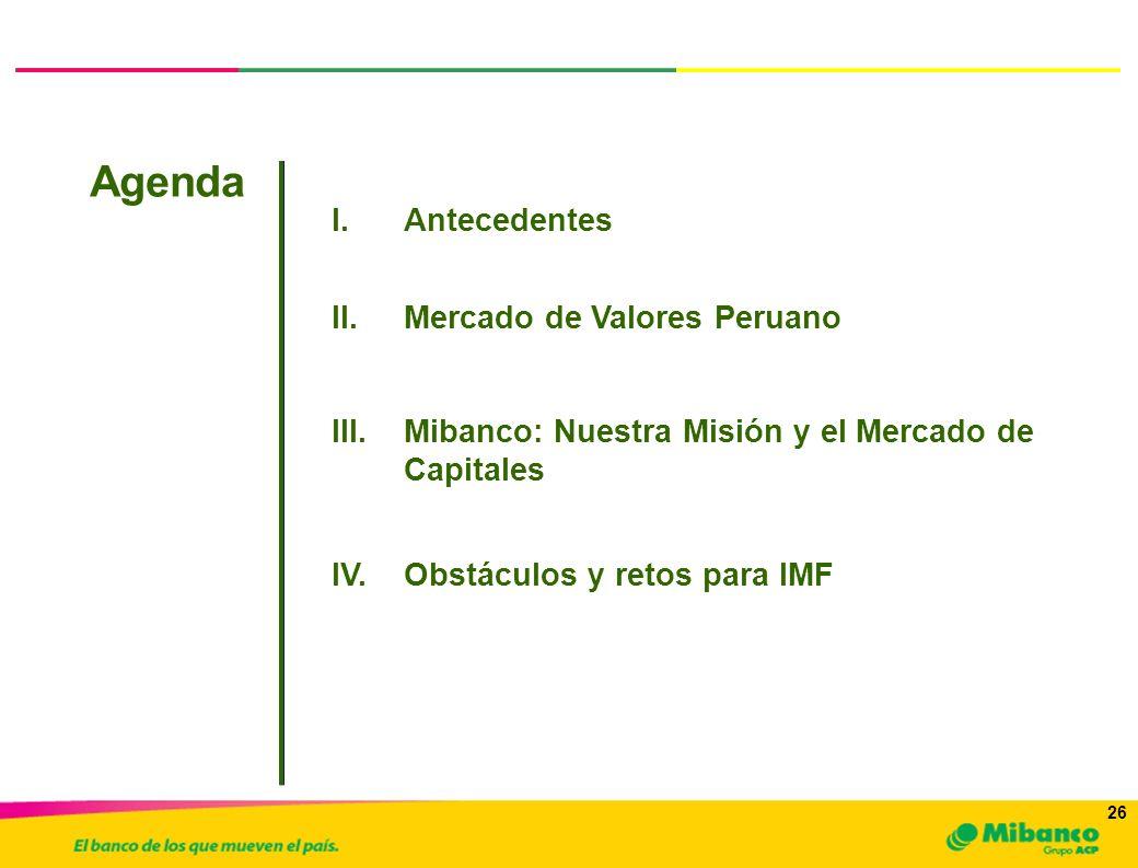 26 I.Antecedentes Agenda a.Inversionistas y Emisores III.Mibanco: Nuestra Misión y el Mercado de Capitales II.Mercado de Valores Peruano IV.Obstáculos