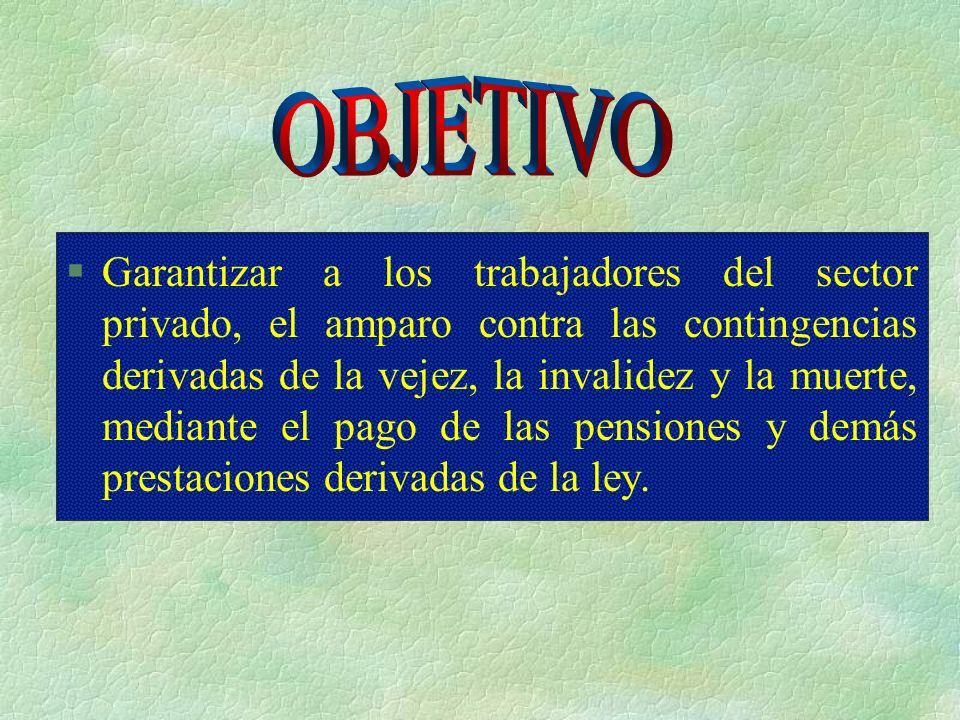 §Garantizar a los trabajadores del sector privado, el amparo contra las contingencias derivadas de la vejez, la invalidez y la muerte, mediante el pago de las pensiones y demás prestaciones derivadas de la ley.