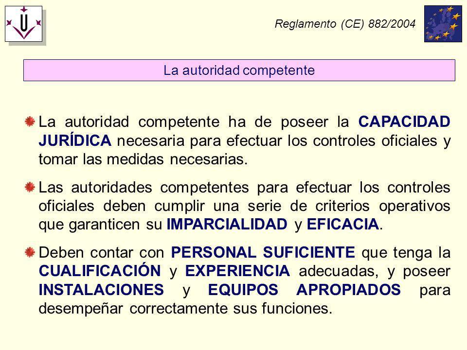 Reglamento (CE) 882/2004 La autoridad competente ha de poseer la CAPACIDAD JURÍDICA necesaria para efectuar los controles oficiales y tomar las medida