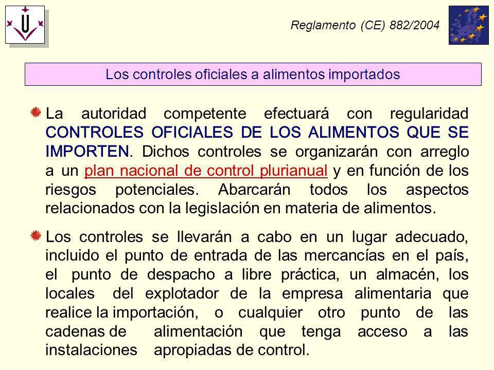 Reglamento (CE) 882/2004 La autoridad competente efectuará con regularidad CONTROLES OFICIALES DE LOS ALIMENTOS QUE SE IMPORTEN. Dichos controles se o
