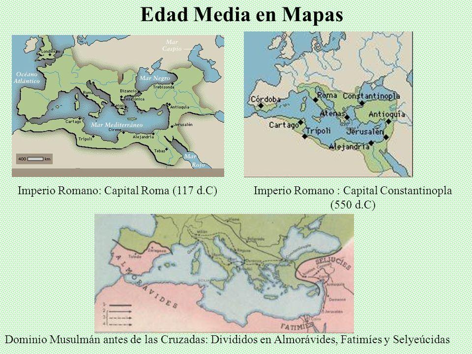 Edad Media en Mapas Imperio Romano: Capital Roma (117 d.C)Imperio Romano : Capital Constantinopla (550 d.C) Dominio Musulmán antes de las Cruzadas: Divididos en Almorávides, Fatimíes y Selyeúcidas