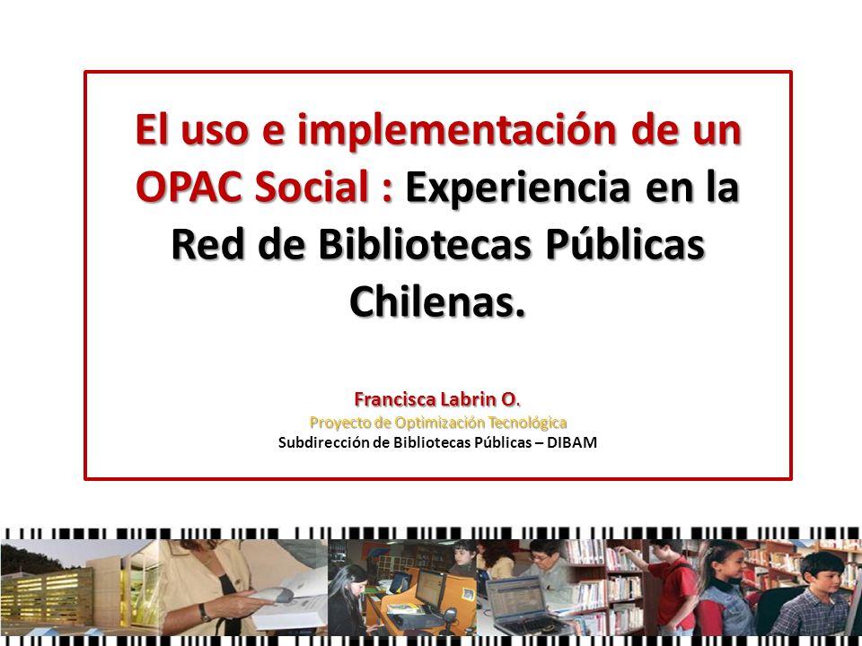 El uso e implementación de un OPAC Social : Experiencia en la Red de Bibliotecas Públicas Chilenas. Francisca Labrin O. Proyecto de Optimización Tecno