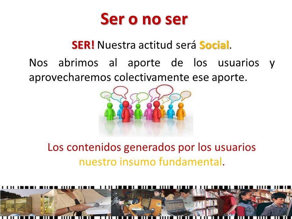 Ser o no ser SER! Social SER! Nuestra actitud será Social. Nos abrimos al aporte de los usuarios y aprovecharemos colectivamente ese aporte. Los conte