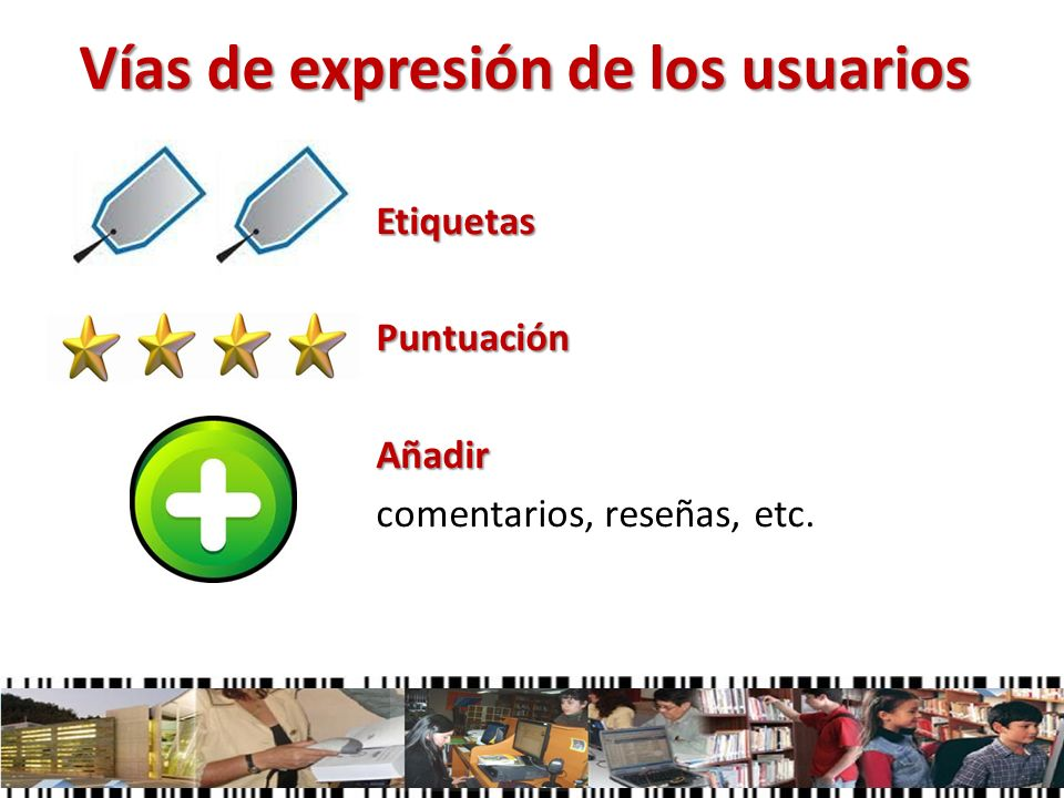 Vías de expresión de los usuarios Etiquetas Puntuación Añadir comentarios, reseñas, etc.