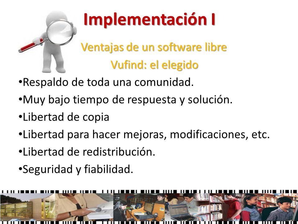 Implementación I Ventajas de un software libre Ventajas de un software libre Vufind: el elegido Vufind: el elegido Respaldo de toda una comunidad. Muy