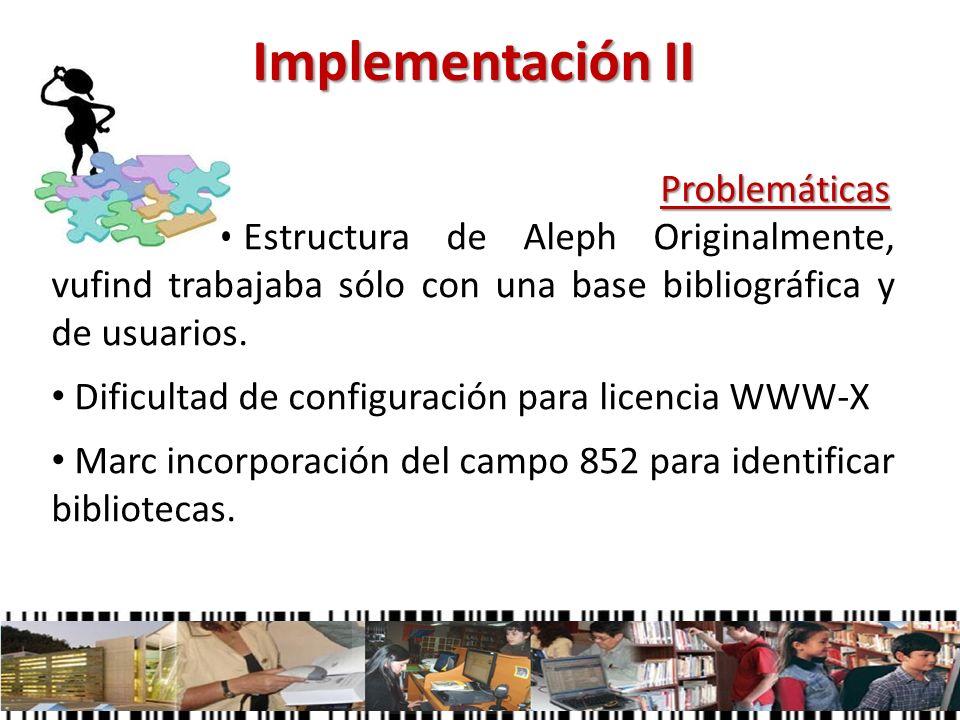Implementación II Problemáticas Problemáticas Estructura de Aleph Originalmente, vufind trabajaba sólo con una base bibliográfica y de usuarios. Dific
