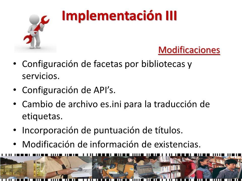 Implementación III Modificaciones Configuración de facetas por bibliotecas y servicios. Configuración de APIs. Cambio de archivo es.ini para la traduc