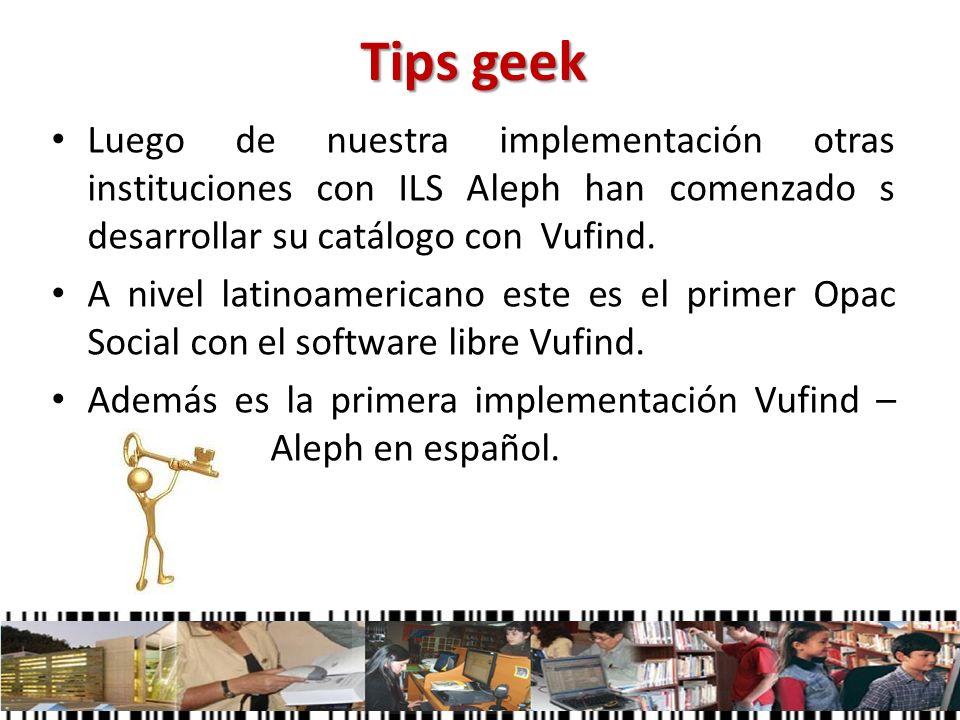 Tips geek Luego de nuestra implementación otras instituciones con ILS Aleph han comenzado s desarrollar su catálogo con Vufind. A nivel latinoamerican