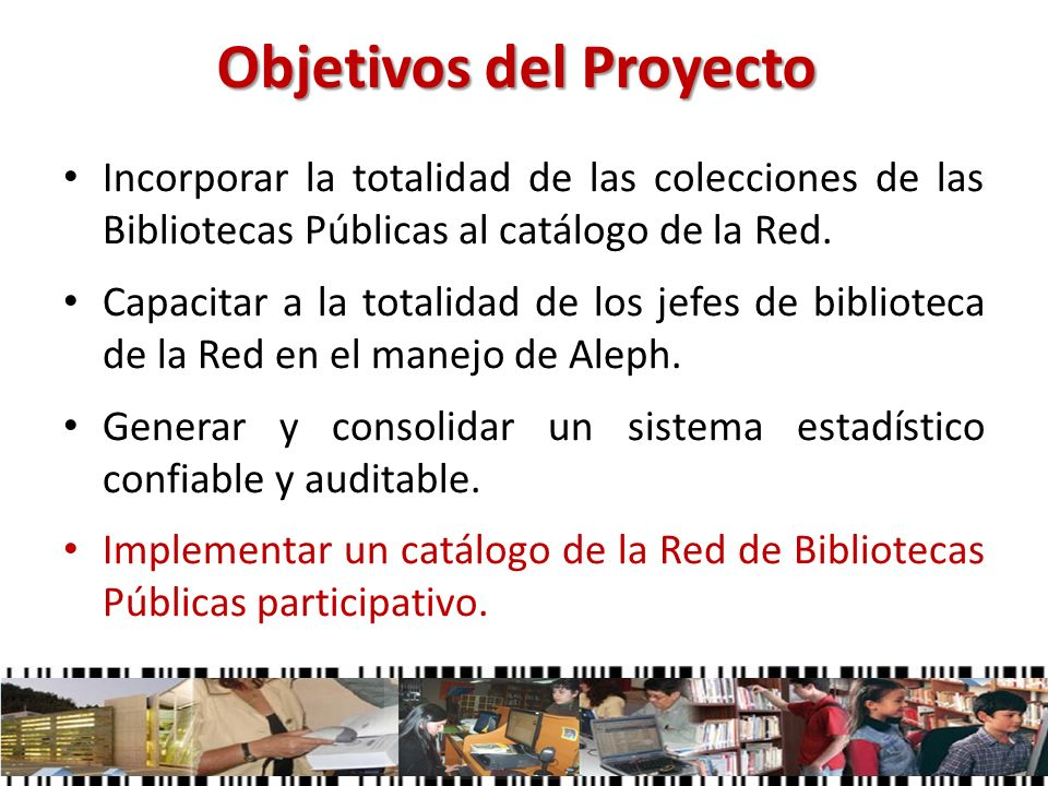 Objetivos del Proyecto Incorporar la totalidad de las colecciones de las Bibliotecas Públicas al catálogo de la Red. Capacitar a la totalidad de los j