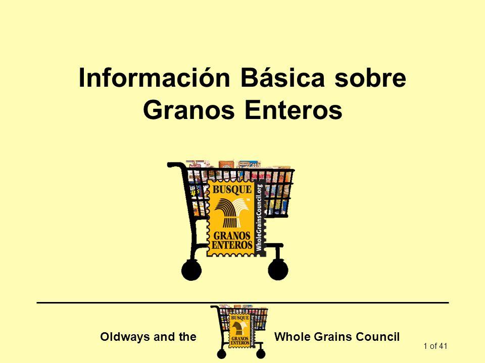 Oldways and the Whole Grains Council 2 of 41 El evento de hoy incluye: Información básica sobre los granos enteros … información detallada sobre los beneficios de los granos enteros … ¿qué son los granos enteros.