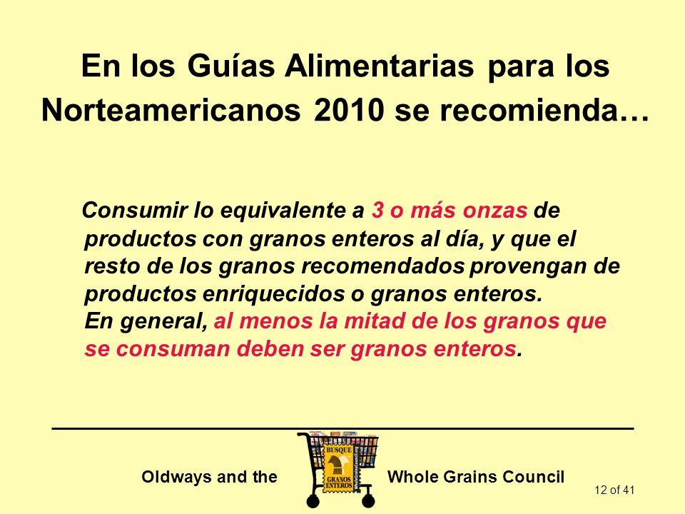 Oldways and the Whole Grains Council 12 of 41 En los Guías Alimentarias para los Norteamericanos 2010 se recomienda… Consumir lo equivalente a 3 o más