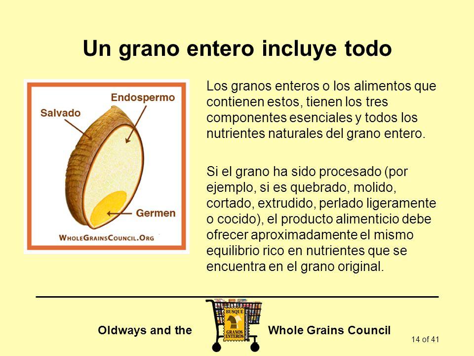 Oldways and the Whole Grains Council 14 of 41 Un grano entero incluye todo Los granos enteros o los alimentos que contienen estos, tienen los tres com