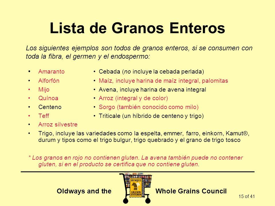 Oldways and the Whole Grains Council 15 of 41 Lista de Granos Enteros Amaranto Cebada (no incluye la cebada perlada) Alforfón Maíz, incluye harina de