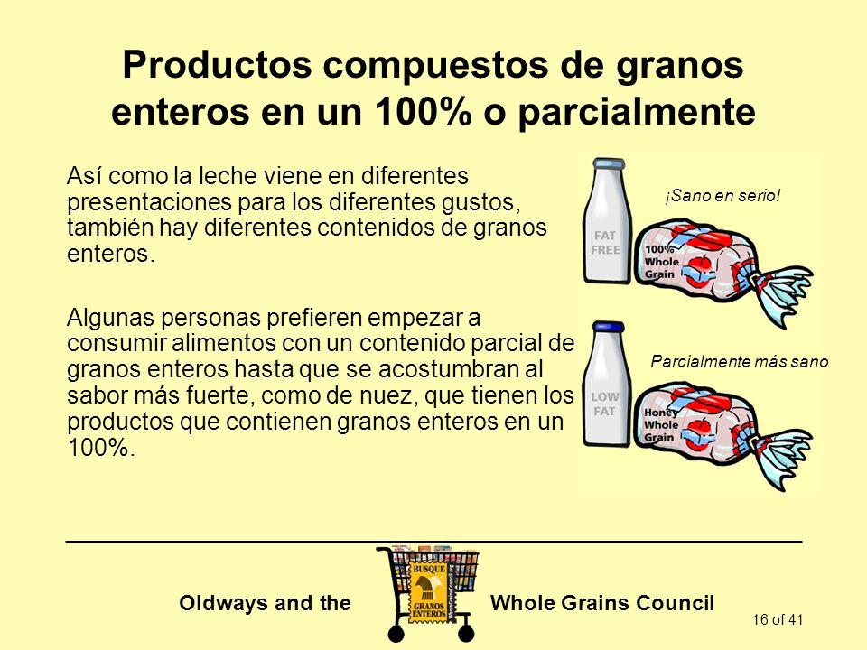 Oldways and the Whole Grains Council 16 of 41 Productos compuestos de granos enteros en un 100% o parcialmente Así como la leche viene en diferentes p