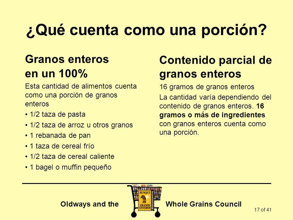 Oldways and the Whole Grains Council 17 of 41 ¿Qué cuenta como una porción? Granos enteros en un 100% Esta cantidad de alimentos cuenta como una porci