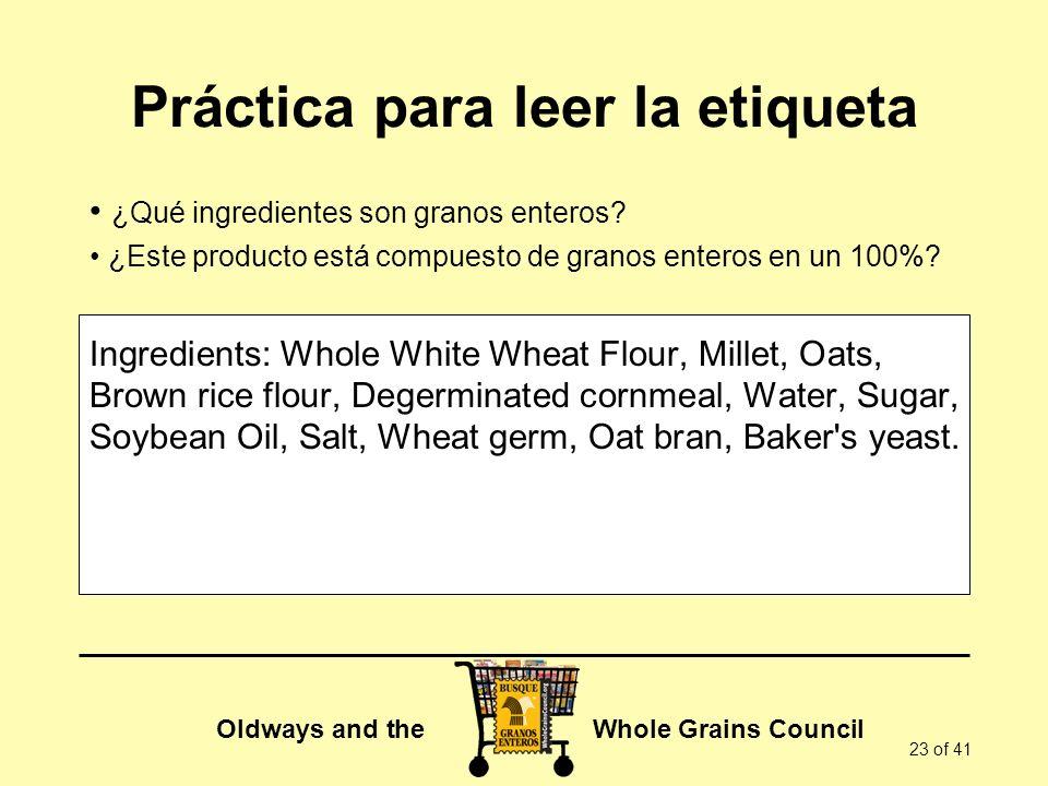 Oldways and the Whole Grains Council 23 of 41 Práctica para leer la etiqueta ¿Qué ingredientes son granos enteros? ¿Este producto está compuesto de gr