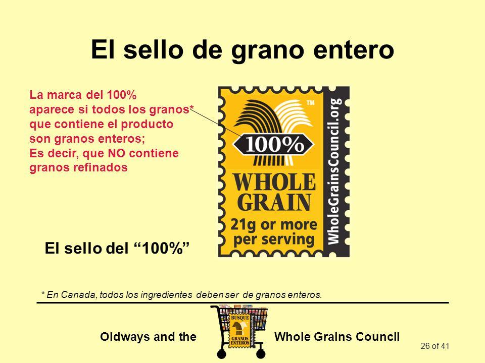 Oldways and the Whole Grains Council 26 of 41 El sello de grano entero La marca del 100% aparece si todos los granos* que contiene el producto son gra