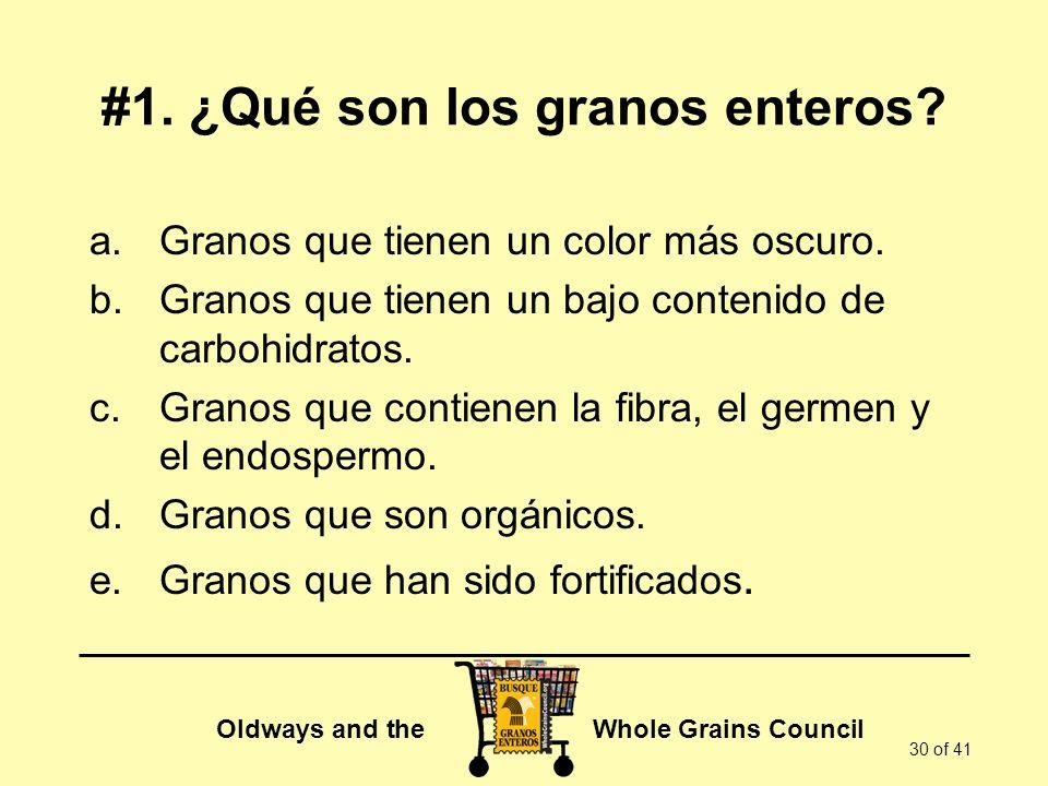 Oldways and the Whole Grains Council 30 of 41 #1. ¿Qué son los granos enteros? a.Granos que tienen un color más oscuro. b.Granos que tienen un bajo co