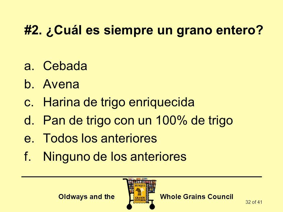 Oldways and the Whole Grains Council 32 of 41 #2. ¿Cuál es siempre un grano entero? a.Cebada b.Avena c.Harina de trigo enriquecida d.Pan de trigo con