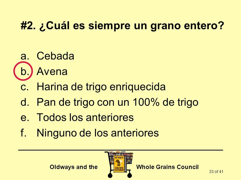 Oldways and the Whole Grains Council 33 of 41 a.Cebada b.Avena c.Harina de trigo enriquecida d.Pan de trigo con un 100% de trigo e.Todos los anteriore