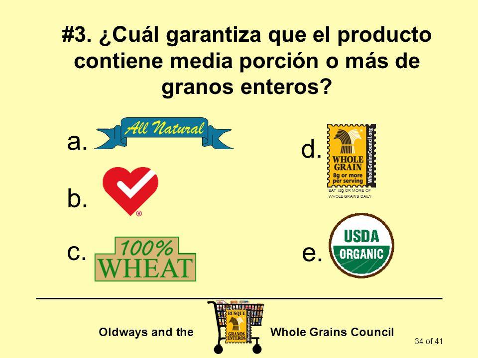 Oldways and the Whole Grains Council 34 of 41 #3. ¿Cuál garantiza que el producto contiene media porción o más de granos enteros? a. b. c. d. e. EAT 4