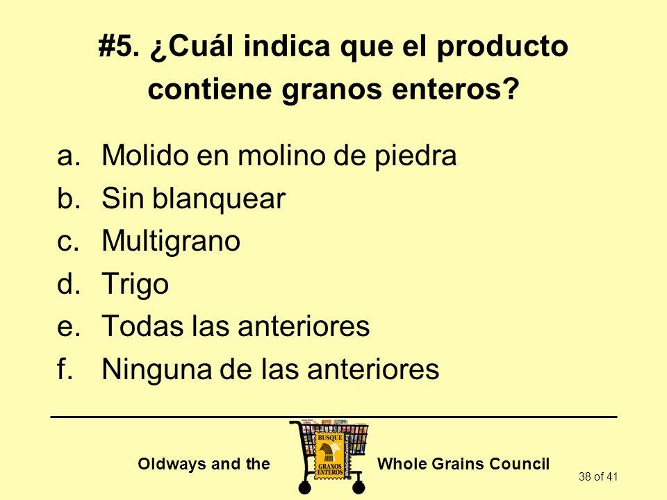 Oldways and the Whole Grains Council 38 of 41 #5. ¿Cuál indica que el producto contiene granos enteros? a.Molido en molino de piedra b.Sin blanquear c