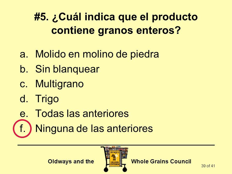 Oldways and the Whole Grains Council 39 of 41 #5. ¿Cuál indica que el producto contiene granos enteros? a.Molido en molino de piedra b.Sin blanquear c