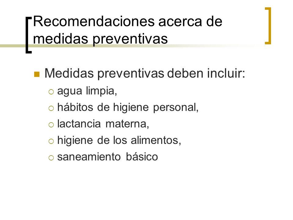 Recomendaciones acerca de medidas preventivas Medidas preventivas deben incluir: agua limpia, hábitos de higiene personal, lactancia materna, higiene