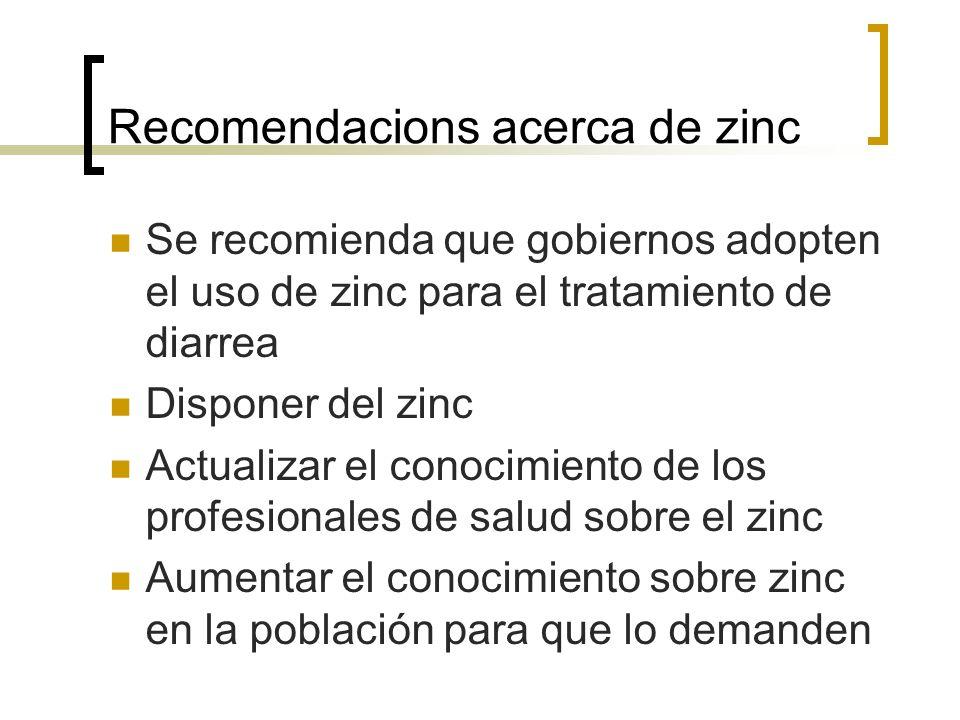 Recomendacions acerca de zinc Se recomienda que gobiernos adopten el uso de zinc para el tratamiento de diarrea Disponer del zinc Actualizar el conoci