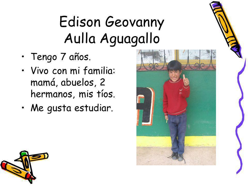 Edison Geovanny Aulla Aguagallo Tengo 7 años. Vivo con mi familia: mamá, abuelos, 2 hermanos, mis tíos. Me gusta estudiar.