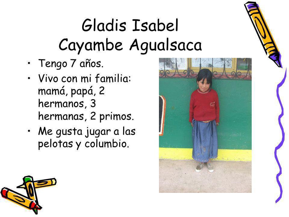 Gladis Isabel Cayambe Agualsaca Tengo 7 años. Vivo con mi familia: mamá, papá, 2 hermanos, 3 hermanas, 2 primos. Me gusta jugar a las pelotas y columb