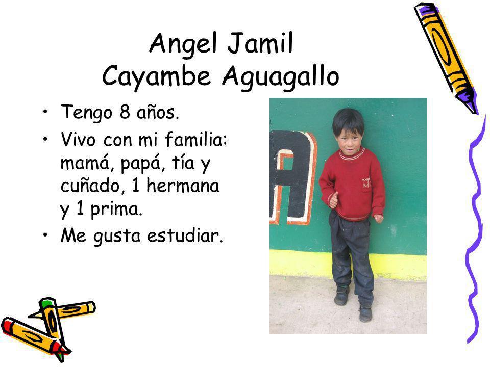 Angel Jamil Cayambe Aguagallo Tengo 8 años. Vivo con mi familia: mamá, papá, tía y cuñado, 1 hermana y 1 prima. Me gusta estudiar.